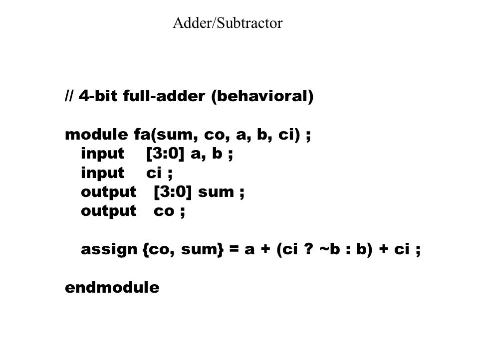 Adder/Subtractor // 4-bit full-adder (behavioral) module fa(sum, co, a, b, ci) ; input [3:0] a, b ;